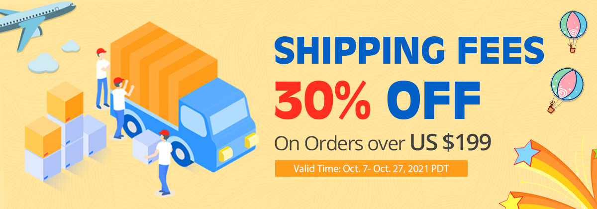 Shipping Fees 30% OFF On Orders over US $199 Valid Time: Oct. 7- Oct. 27, 2021 PDT